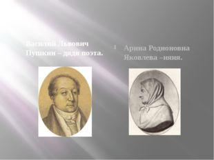 Василий Львович Пушкин – дядя поэта. Арина Родионовна Яковлева –няня.