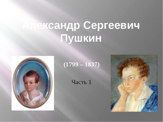 Александр Сергеевич Пушкин (1799 – 1837) Часть 1