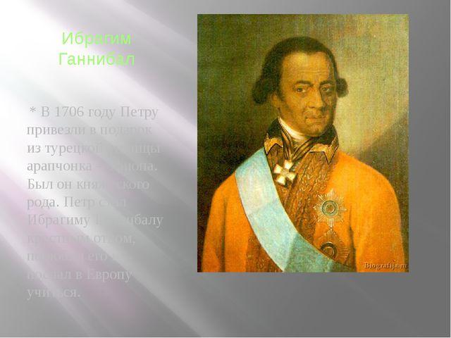 Ибрагим Ганнибал * В 1706 году Петру привезли в подарок из турецкой столицы а...