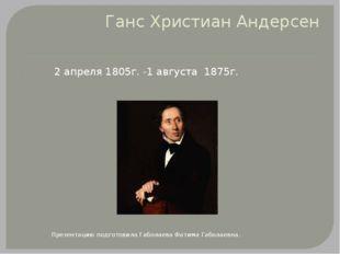 Ганс Христиан Андерсен 2 апреля 1805г. -1 августа 1875г. Презентацию подготов