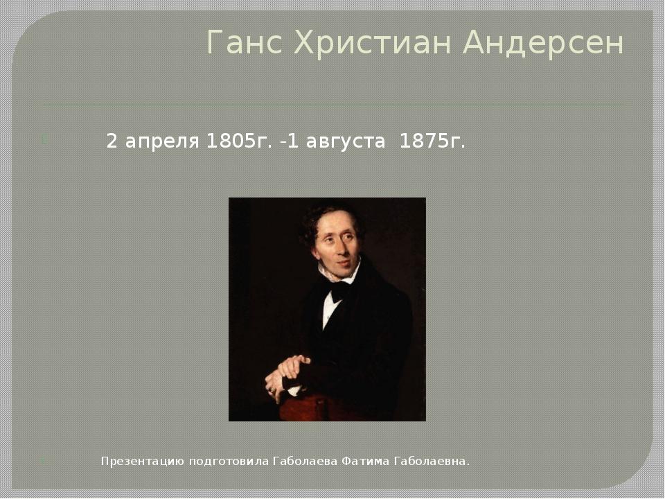 Ганс Христиан Андерсен 2 апреля 1805г. -1 августа 1875г. Презентацию подготов...
