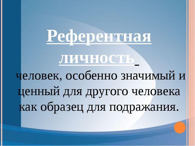 Референтная личность человек, особенно значимый и ценный для другого человека...