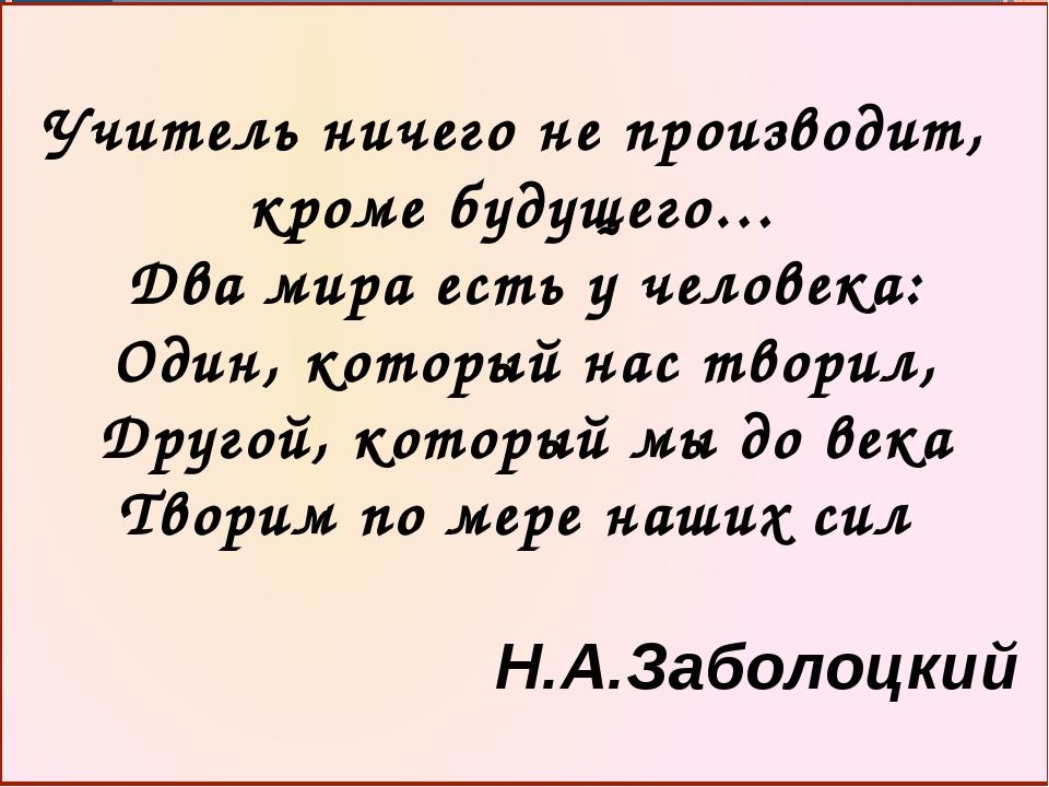Учитель ничего не производит, кроме будущего… Два мира есть у человека: Оди...