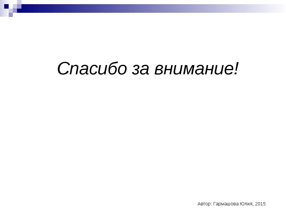 Спасибо за внимание! Автор: Гармашова Юлия, 2015