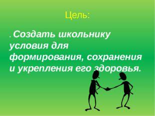 Цель: . Создать школьнику условия для формирования, сохранения и укрепления е