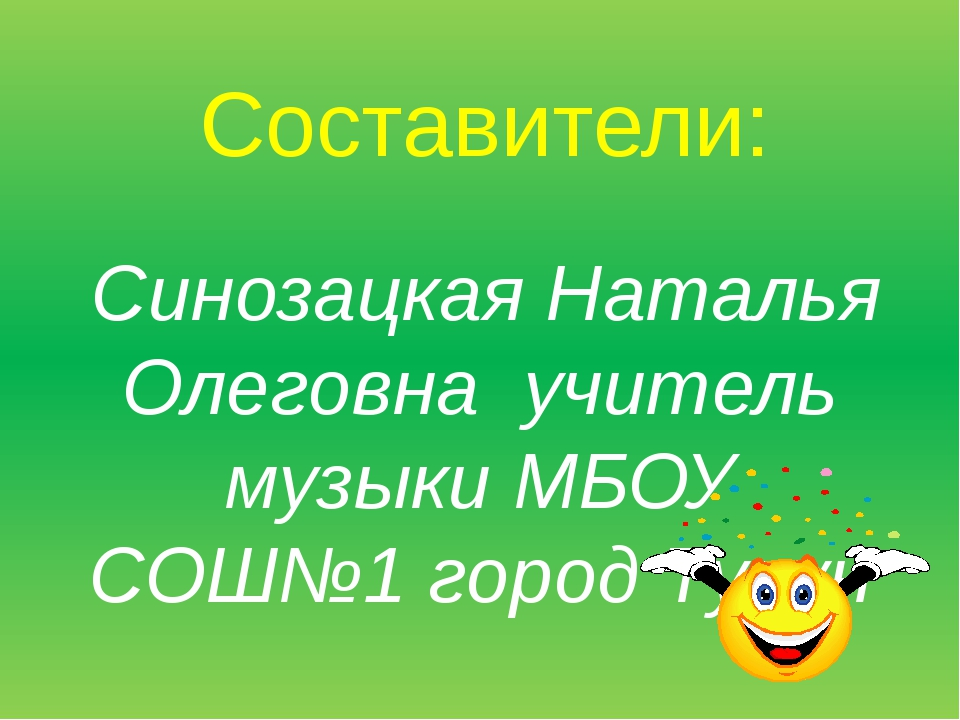 Составители: Синозацкая Наталья Олеговна учитель музыки МБОУ СОШ№1 город Тулун