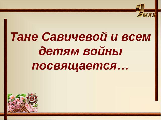 Тане Савичевой и всем детям войны посвящается…