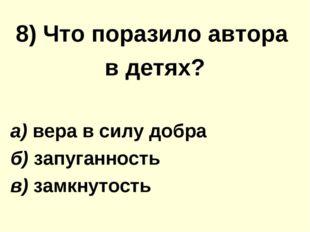 8) Что поразило автора в детях? а) вера в силу добра б) запуганность в) замкн