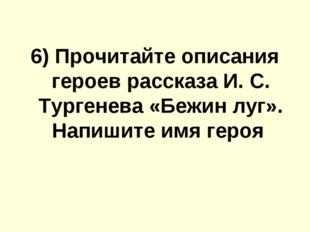 6) Прочитайте описания героев расскaзa И. С. Тургенева «Бежин луг». Напишите