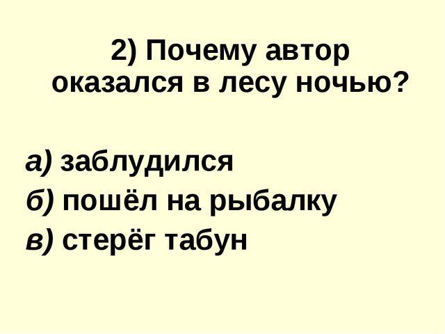 2) Почему автор оказался в лесу ночью? а) заблудился б) пошёл на рыбалку в)...