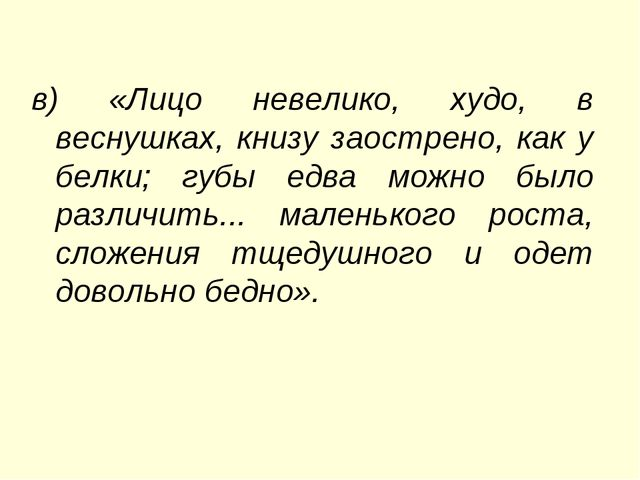в) «Лицо невелико, худо, в веcнушках, книзу заострено, как у белки; губы едва...