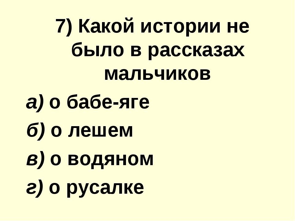 7) Какой иcтoрии не было в рассказах мальчиков а) о бабе-яге б) о лешем в) о...