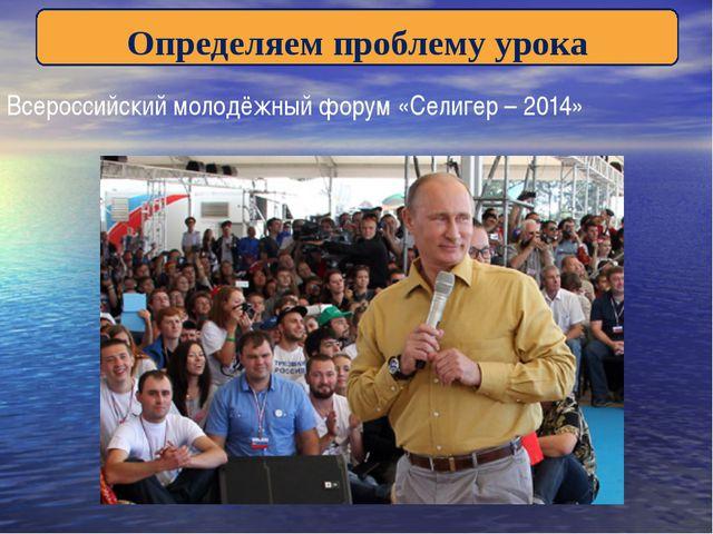 Определяем проблему урока Всероссийский молодёжный форум «Селигер – 2014»