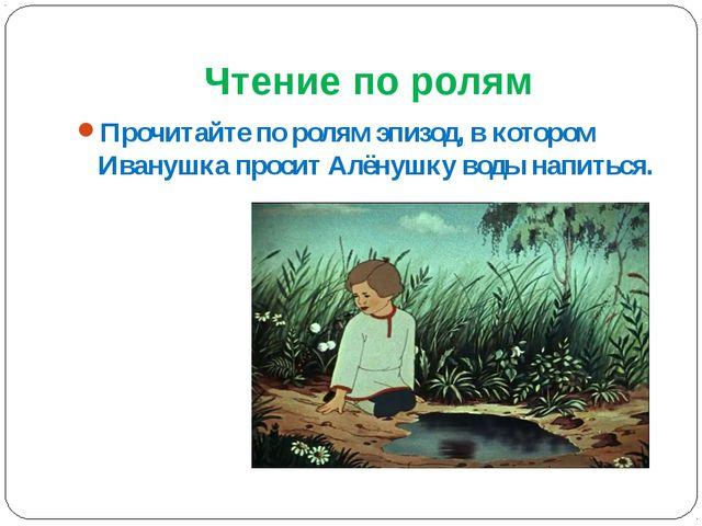 Чтение по ролям Прочитайте по ролям эпизод, в котором Иванушка просит Алёнушк...