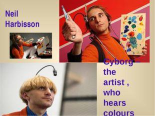 Сyborg – the artist , who hears colours Neil Harbisson