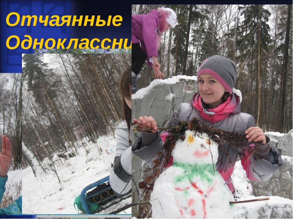 Отчаянные Одноклассники!