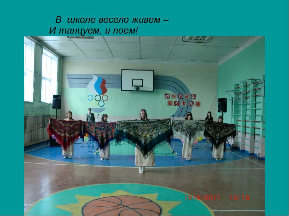 В школе весело живем – И танцуем, и поем!