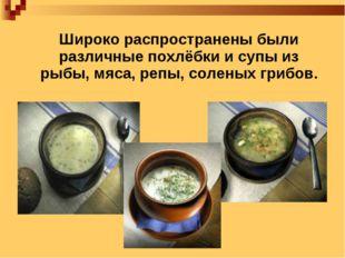 Широко распространены были различные похлёбки и супы из рыбы, мяса, репы, со