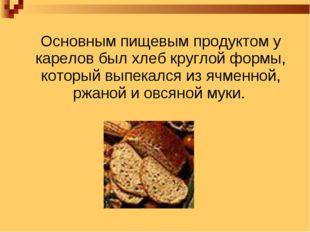 Основным пищевым продуктом у карелов был хлеб круглой формы, который выпекал