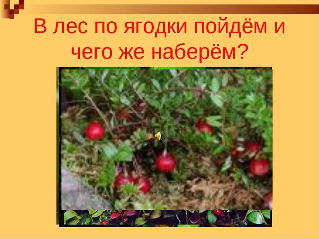 В лес по ягодки пойдём и чего же наберём?
