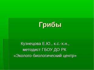 Грибы Кузнецова Е.Ю., к.с.-х.н., методист ГБОУ ДО РК «Эколого-биологический ц