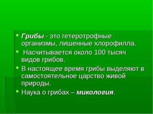 Грибы - это гетеротрофные организмы, лишенные хлорофилла. Насчитывается около
