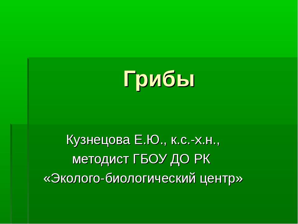 Грибы Кузнецова Е.Ю., к.с.-х.н., методист ГБОУ ДО РК «Эколого-биологический ц...