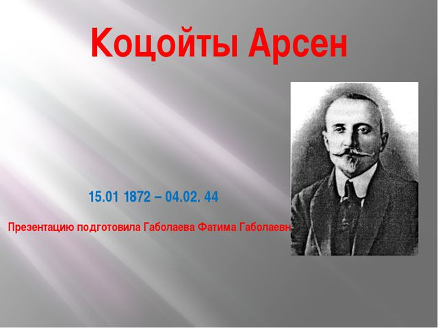 Коцойты Арсен 15.01 1872 – 04.02. 44 Презентацию подготовила Габолаева Фатима...
