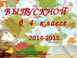 2014-2015 ВЫПУСКНОЙ в 4 классе МКОУ «Карагичевская СОШ» Составила учитель нач