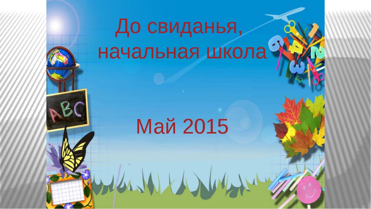 До свиданья, начальная школа До свиданья, начальная школа Май 2015