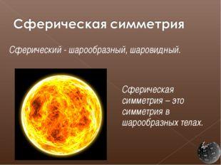 Сферический - шарообразный, шаровидный.  Сферическая симметрия – это симме