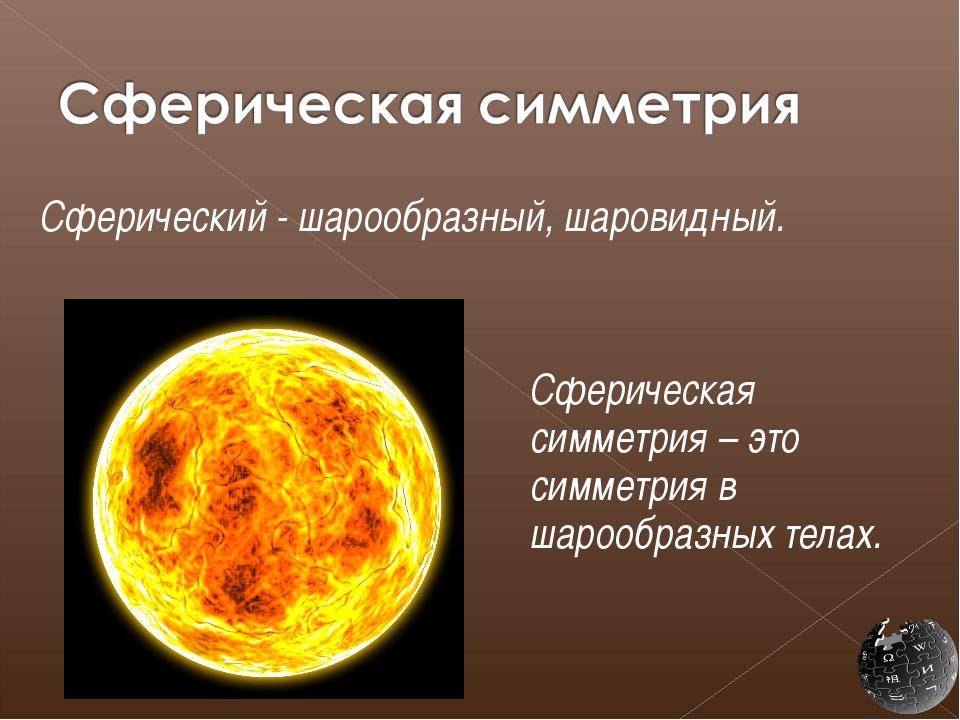 Сферический - шарообразный, шаровидный.  Сферическая симметрия – это симме...
