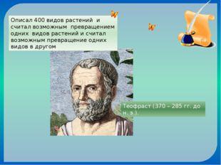 Теофраст (370 – 285 гг. до н. э.). Описал 400 видов растений и считал возможн