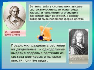 Ж. Турнефор (1655 -1708гг) Ботаник ввёл в систематику высшие систематические