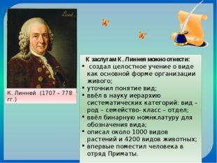 К. Линней (1707 – 778 гг.) К заслугам К. Линнея можно отнести: создал целостн