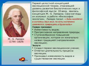 Ж.- Б. Ламарк (1744 -1829) Первой целостной концепцией эволюционной теории, о