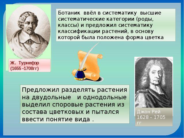 Ж. Турнефор (1655 -1708гг) Ботаник ввёл в систематику высшие систематические...