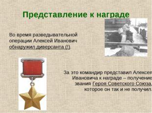 Представление к награде  Во время разведывательной операции Алексей Иванович