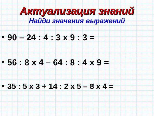 Актуализация знаний Найди значения выражений 90 – 24 : 4 : 3 х 9 : 3 = 56 : 8...