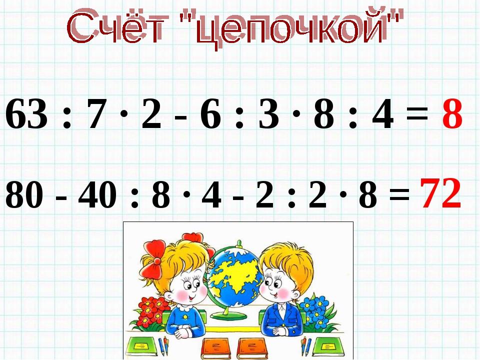 63 : 7 · 2 - 6 : 3 · 8 : 4 = 80 - 40 : 8 · 4 - 2 : 2 · 8 = 8 72