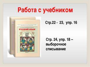 Работа с учебником Стр.22 - 23, упр. 16 Стр. 24, упр. 18 – выборочное списыва