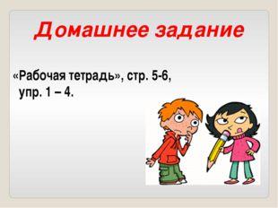 Домашнее задание «Рабочая тетрадь», стр. 5-6, упр. 1 – 4.