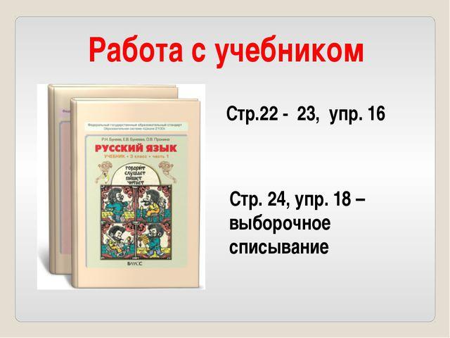 Работа с учебником Стр.22 - 23, упр. 16 Стр. 24, упр. 18 – выборочное списыва...