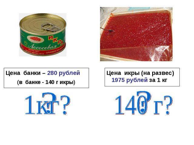 Цена банки – 280 рублей (в банке - 140 г икры) Цена икры (на развес) 1975 руб...