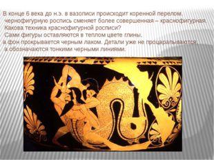 В конце 6 века до н.э. в вазописи происходит коренной перелом, чернофигурную