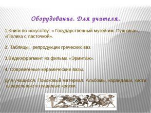 Оборудование. Для учителя. 1.Книги по искусству: « Государственный музей им.