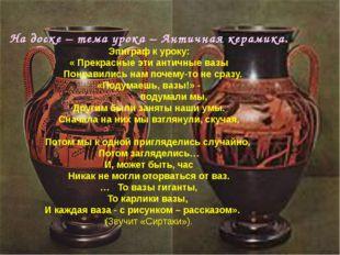 На доске – тема урока – Античная керамика. Эпиграф к уроку: « Прекрасные эти