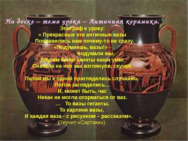 На доске – тема урока – Античная керамика. Эпиграф к уроку: « Прекрасные эти...