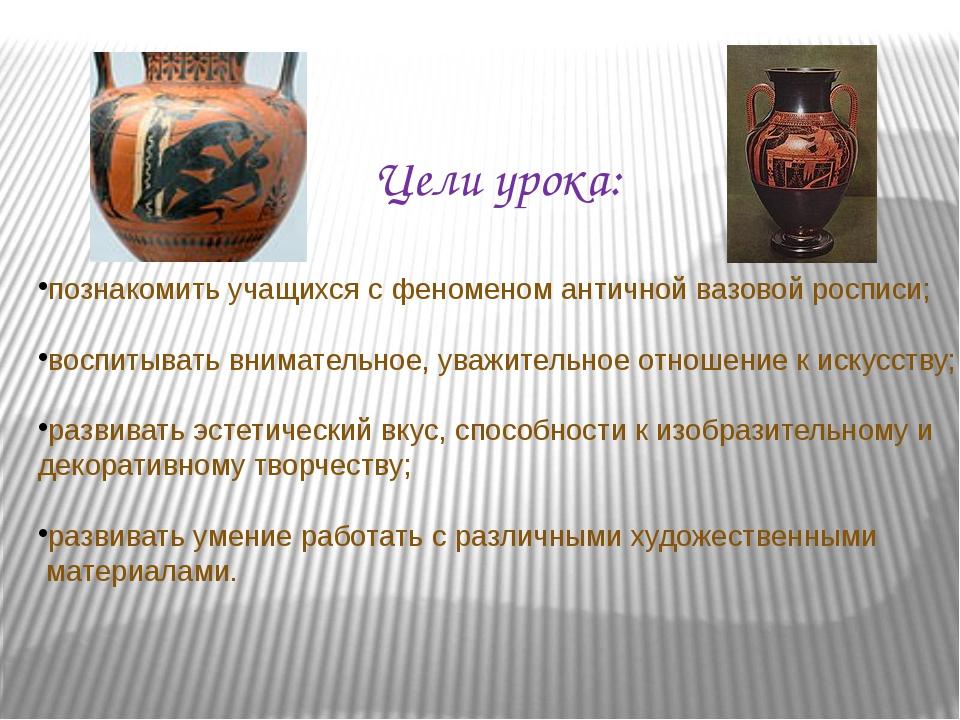 Цели урока: познакомить учащихся с феноменом античной вазовой росписи; воспит...