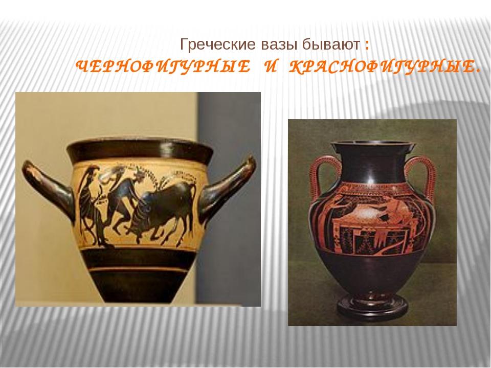 Греческие вазы бывают : ЧЕРНОФИГУРНЫЕ И КРАСНОФИГУРНЫЕ.